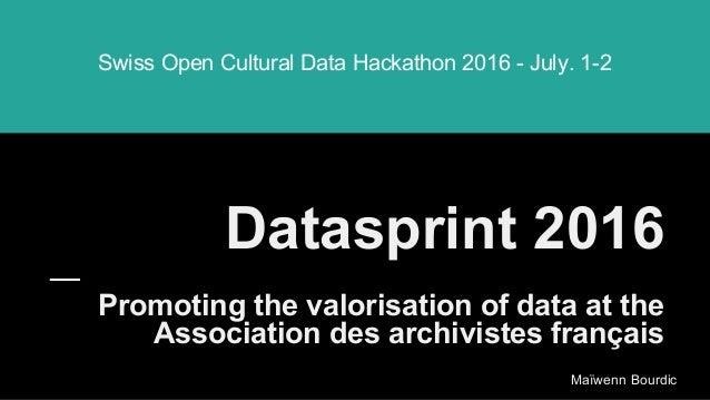 Datasprint 2016 Promoting the valorisation of data at the Association des archivistes français Swiss Open Cultural Data Ha...