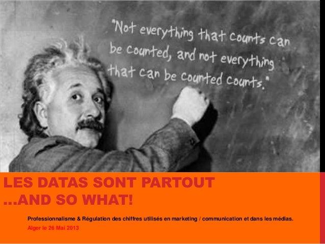 LES DATAS SONT PARTOUT…AND SO WHAT!Professionnalisme & Régulation des chiffres utilisés en marketing / communication et da...