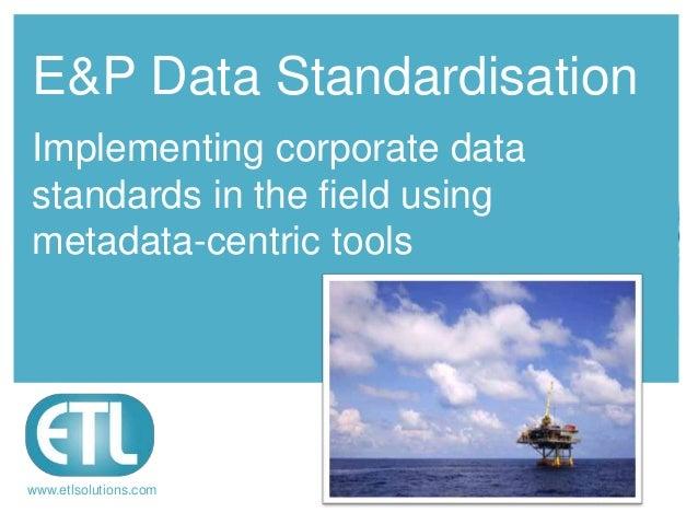 Raising datamanagementstandardswww.etlsolutions.comE&P Data StandardisationImplementing corporate datastandards in the fie...
