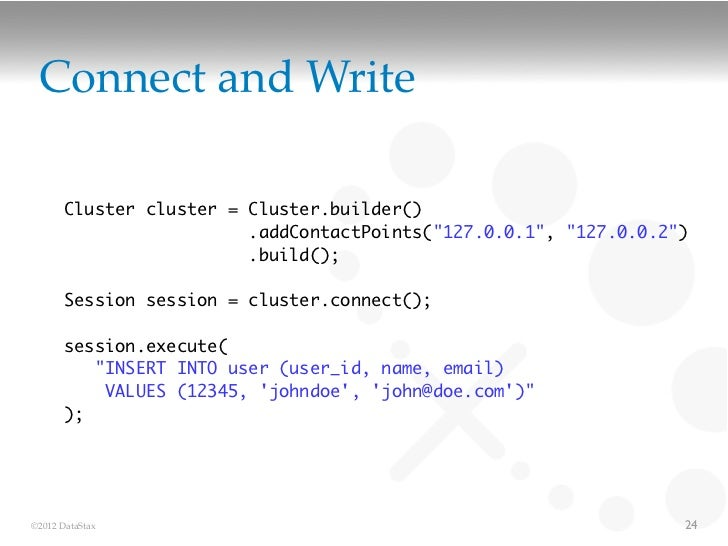 "Connect and Write       Cluster cluster = Cluster.builder()                         .addContactPoints(""127.0.0.1"", ""127.0...."