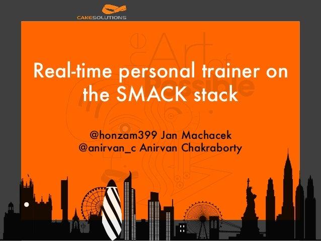 Real-time personal trainer on the SMACK stack  @honzam399 Jan Machacek  @anirvan_c Anirvan Chakraborty