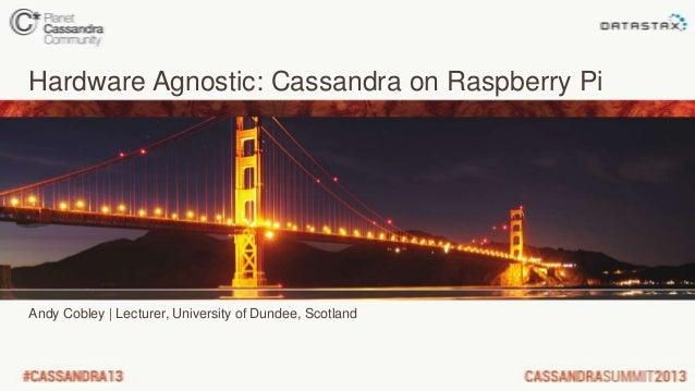 Hardware Agnostic: Cassandra on Raspberry PiAndy Cobley | Lecturer, University of Dundee, Scotland