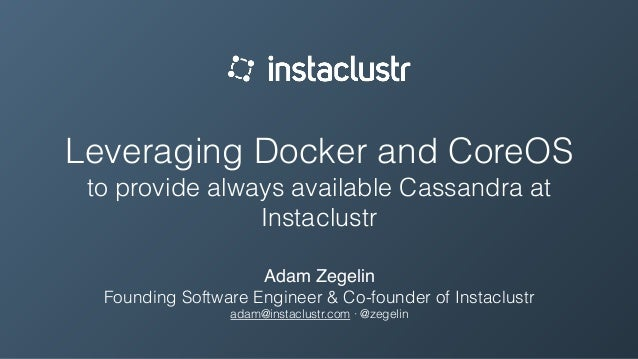Leveraging Docker and CoreOS to provide always available Cassandra at Instaclustr Adam Zegelin Founding Software Engineer ...