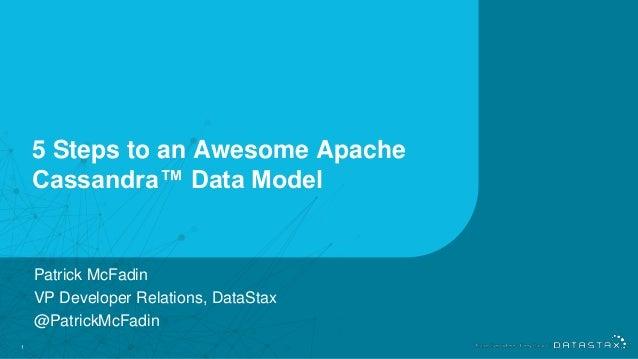 1 5 Steps to an Awesome Apache Cassandra™ Data Model Patrick McFadin VP Developer Relations, DataStax @PatrickMcFadin