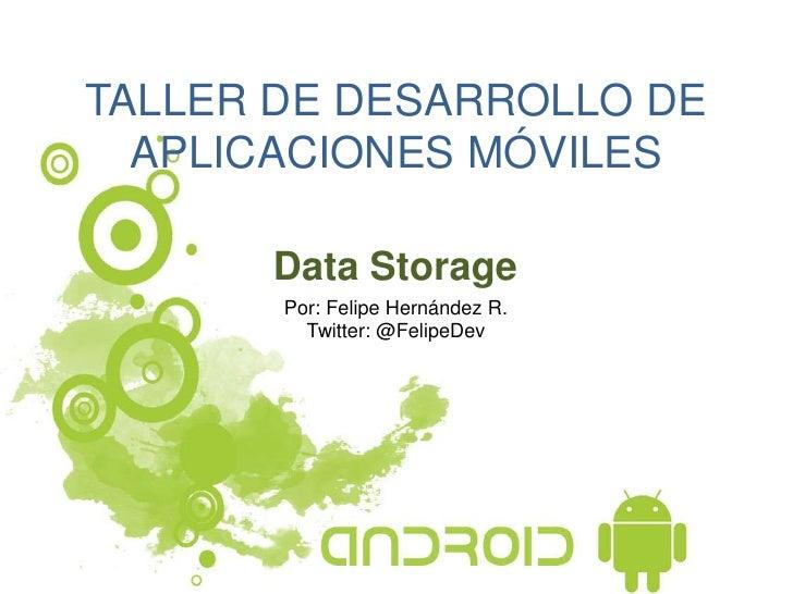 TALLER DE DESARROLLO DE  APLICACIONES MÓVILES      Data Storage       Por: Felipe Hernández R.         Twitter: @FelipeDev