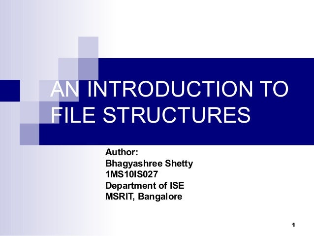 AN INTRODUCTION TOFILE STRUCTURES    Author:    Bhagyashree Shetty    1MS10IS027    Department of ISE    MSRIT, Bangalore ...