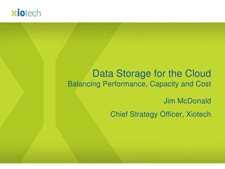 Jim McDonald<br />Chief Strategy Officer, Xiotech<br />Data Storage for the CloudBalancing Performance, Capacity and Cost<...