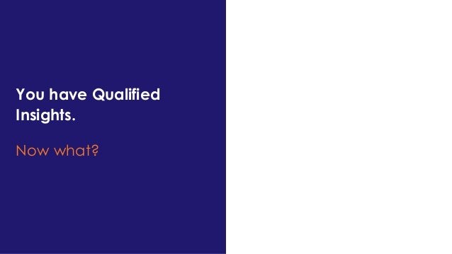 You have Qualified Insights. Now what?