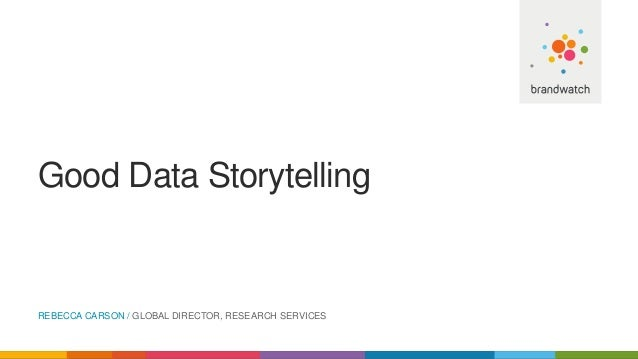 Good Data Storytelling REBECCA CARSON / GLOBAL DIRECTOR, RESEARCH SERVICES