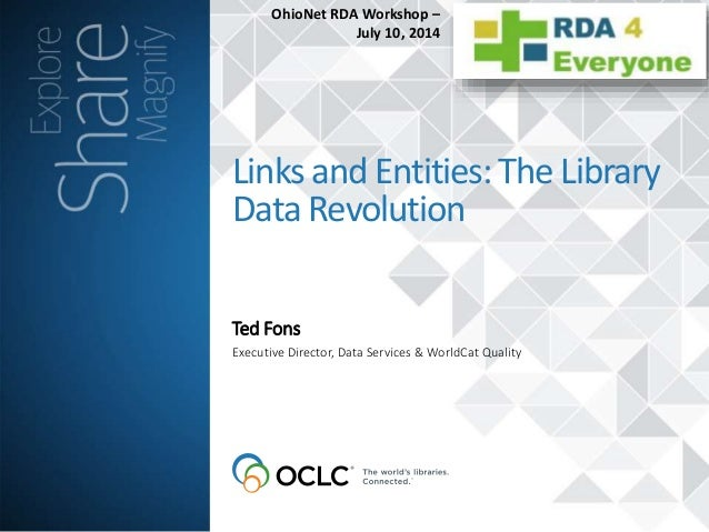 Ted Fons LinksandEntities:TheLibrary DataRevolution Executive Director, Data Services & WorldCat Quality OhioNet RDA Works...