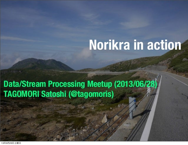 Norikra in action Data/Stream Processing Meetup (2013/06/28) TAGOMORI Satoshi (@tagomoris) 13年6月29日土曜日