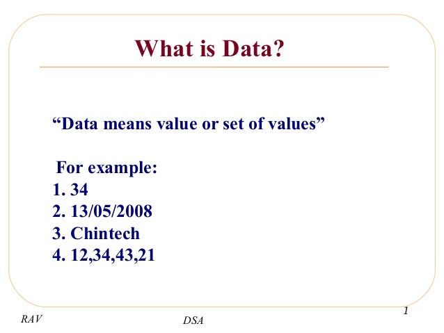 "RAV DSA 1  What is Data? ""Data means value or set of values"" For example: 1. 34 2. 13/05/2008 3. Chintech 4. 12,34,43,21"