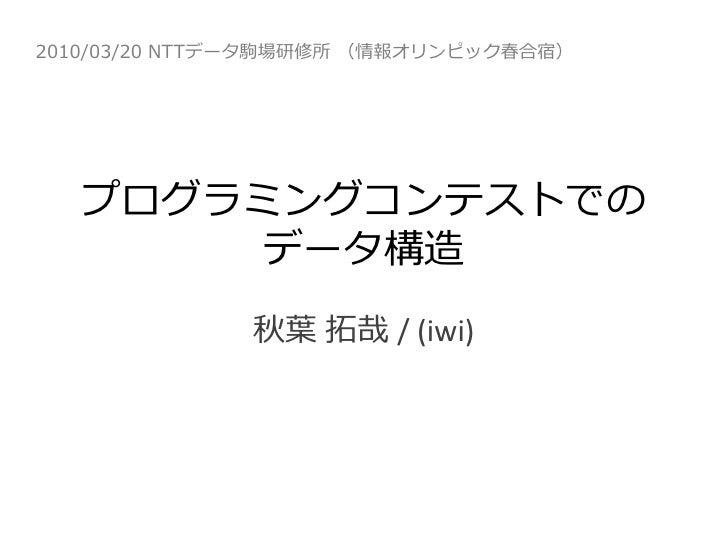 2010/03/20 NTTデータ駒場研修所 (情報オリンピック春合宿)        プログラミングコンテストでの         データ構造               秋葉 拓哉 / (iwi)