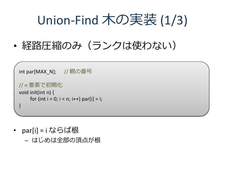 Union-Find 木の実装 (1/3) • 経路圧縮のみ(ランクは使わない)   int par[MAX_N];        // 親の番号   // n 要素で初期化  void init(int n) {       for (int...