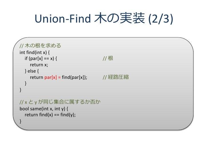 Union-Find 木の実装 (2/3) // 木の根を求める int find(int x) {    if (par[x] == x) {                  // 根        return x;    } else ...