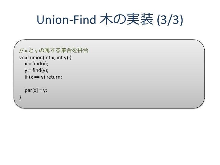 Union-Find 木の実装 (3/3)  // x と y の属する集合を併合 void union(int x, int y) {    x = find(x);    y = find(y);    if (x == y) return...