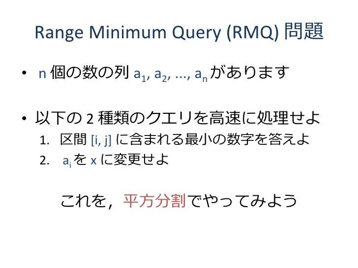 Range Minimum Query (RMQ) 問題  • n 個の数の列 a1, a2, ..., an があります  • 以下の 2 種類のクエリを高速に処理せよ   1. 区間 [i, j] に含まれる最小の数字を答えよ   2. a...