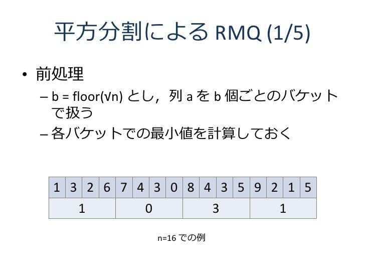 平方分割による RMQ (1/5) • 前処理  – b = floor(√n) とし,列 a を b 個ごとのバケット    で扱う  – 各バケットでの最小値を計算しておく     1 3 2 6 7 4 3 0 8 4 3 5 9 2 1...