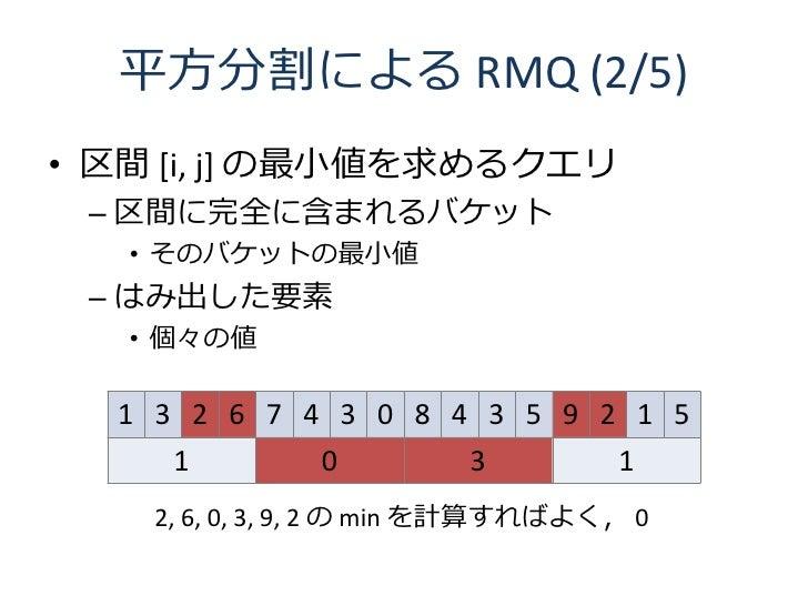 平方分割による RMQ (2/5) • 区間 [i, j] の最小値を求めるクエリ  – 区間に完全に含まれるバケット    • そのバケットの最小値  – はみ出した要素    • 個々の値    1 3 2 6 7 4 3 0 8 4 3 ...