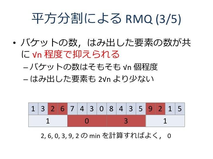 平方分割による RMQ (3/5) • バケットの数,はみ出した要素の数が共   に √n 程度で抑えられる  – バケットの数はそもそも √n 個程度  – はみ出した要素も 2√n より少ない     1 3 2 6 7 4 3 0 8 4...