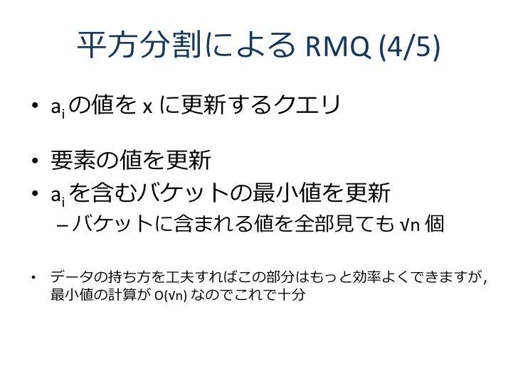 平方分割による RMQ (4/5) • ai の値を x に更新するクエリ  • 要素の値を更新 • ai を含むバケットの最小値を更新  – バケットに含まれる値を全部見ても √n 個  • データの持ち方を工夫すればこの部分はもっと効率よく...