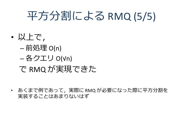 平方分割による RMQ (5/5) • 以上で,  – 前処理 O(n)  – 各クエリ O(√n)  で RMQ が実現できた  • あくまで例であって,実際に RMQ が必要になった際に平方分割を   実装することはあまりないはず