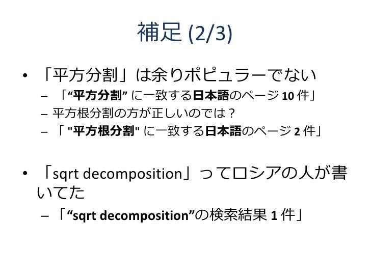 """補足 (2/3) • 「平方分割」は余りポピュラーでない  – 「""""平方分割"""" に一致する日本語のページ 10 件」  – 平方根分割の方が正しいのでは?  – 「 """"平方根分割"""" に一致する日本語のページ 2 件」   • 「sqrt dec..."""