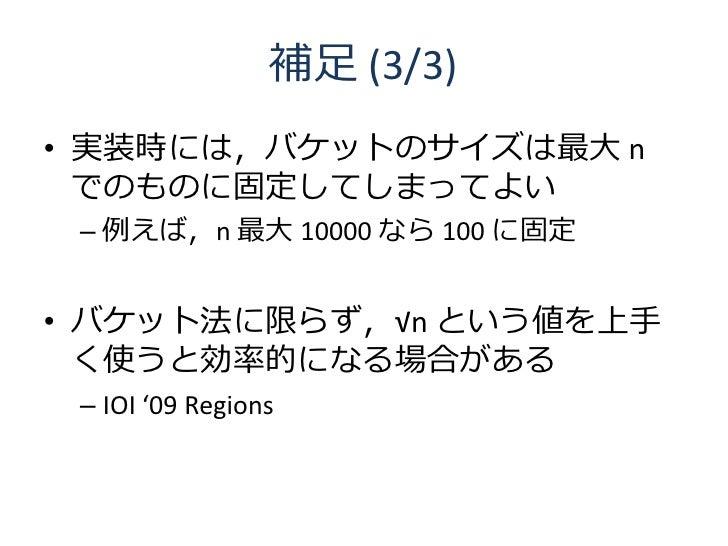 補足 (3/3) • 実装時には,バケットのサイズは最大 n   でのものに固定してしまってよい  – 例えば,n 最大 10000 なら 100 に固定   • バケット法に限らず,√n という値を上手   く使うと効率的になる場合がある  ...