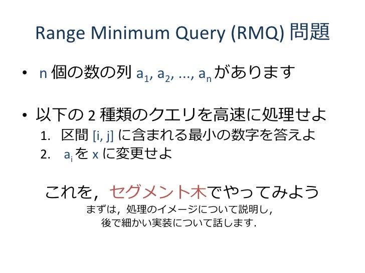 Range Minimum Query (RMQ) 問題 • n 個の数の列 a1, a2, ..., an があります  • 以下の 2 種類のクエリを高速に処理せよ   1. 区間 [i, j] に含まれる最小の数字を答えよ   2. ai...