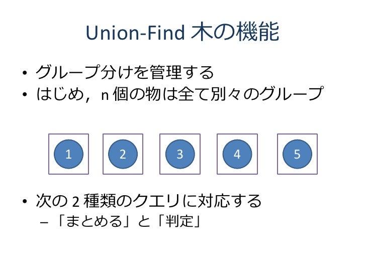 Union-Find 木の機能 • グループ分けを管理する • はじめ,n 個の物は全て別々のグループ      1     2    3   4      5   • 次の 2 種類のクエリに対応する  – 「まとめる」と「判定」