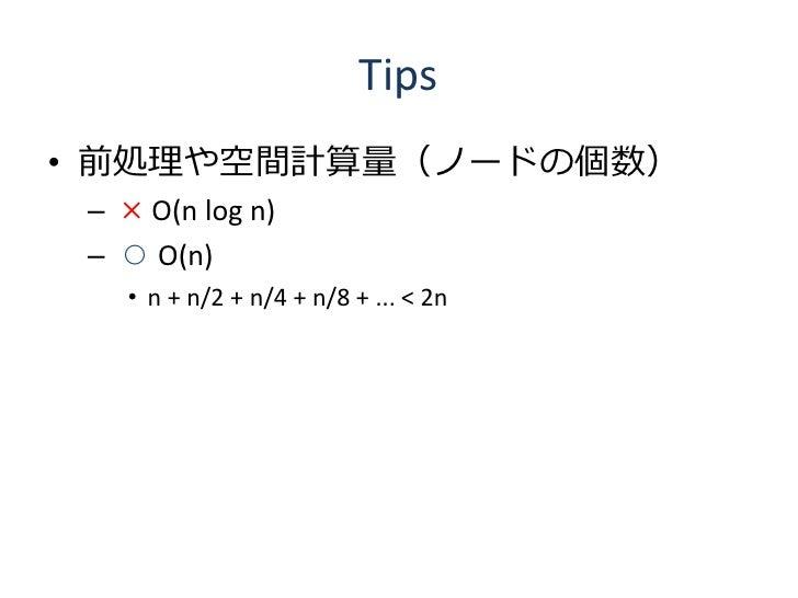 Tips • 前処理や空間計算量(ノードの個数)  – × O(n log n)  – ○ O(n)    • n + n/2 + n/4 + n/8 + ... < 2n