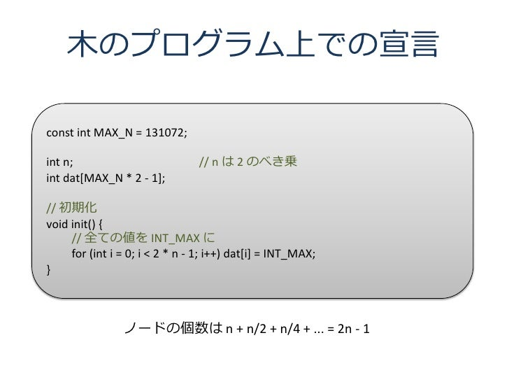 木のプログラム上での宣言  const int MAX_N = 131072;  int n;                          // n は 2 のべき乗 int dat[MAX_N * 2 - 1];  // 初期化 voi...