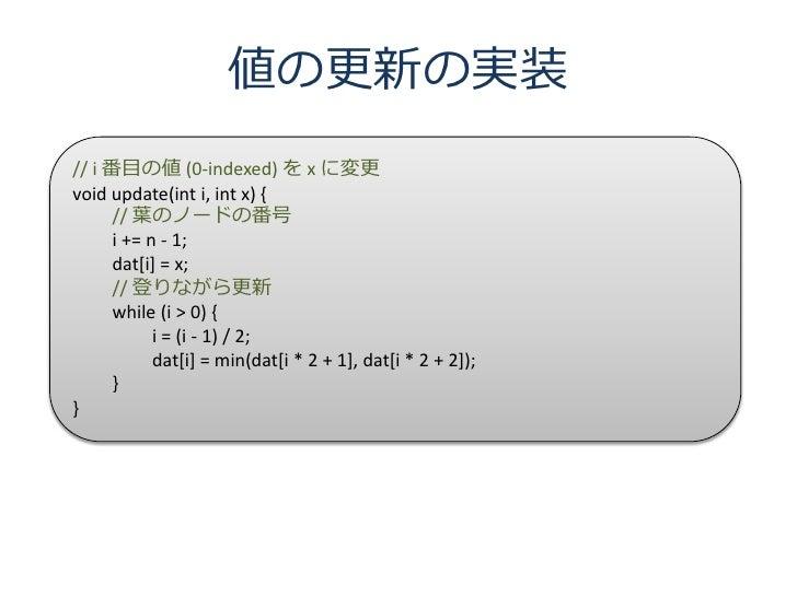 値の更新の実装 // i 番目の値 (0-indexed) を x に変更 void update(int i, int x) {       // 葉のノードの番号       i += n - 1;       dat[i] = x;   ...