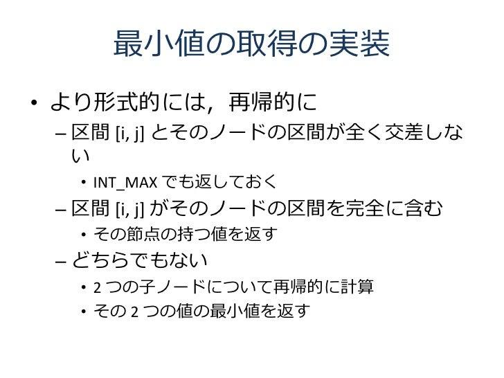最小値の取得の実装 • より形式的には,再帰的に  – 区間 [i, j] とそのノードの区間が全く交差しな    い   • INT_MAX でも返しておく  – 区間 [i, j] がそのノードの区間を完全に含む   • その節点の持つ値を...