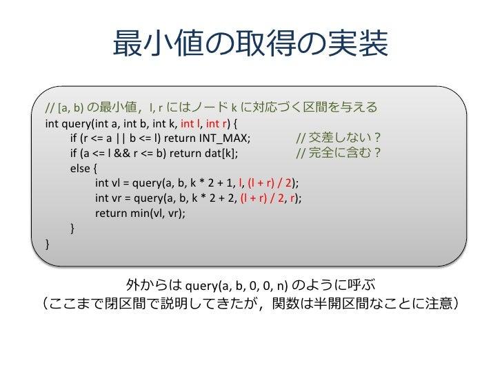 最小値の取得の実装 // [a, b) の最小値,l, r にはノード k に対応づく区間を与える int query(int a, int b, int k, int l, int r) {       if (r <= a    b <= ...