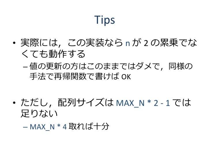 Tips • 実際には,この実装なら n が 2 の累乗でな   くても動作する  – 値の更新の方はこのままではダメで,同様の    手法で再帰関数で書けば OK   • ただし,配列サイズは MAX_N * 2 - 1 では   足りない ...