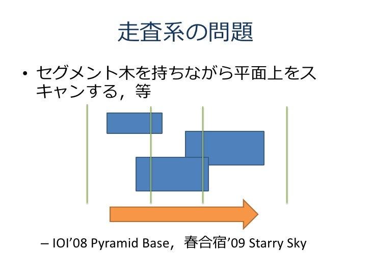 走査系の問題 • セグメント木を持ちながら平面上をス   キャンする,等      – IOI'08 Pyramid Base,春合宿'09 Starry Sky