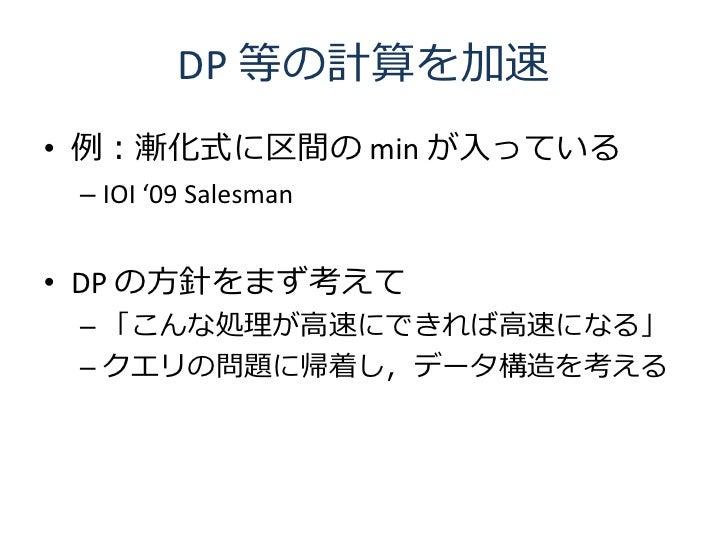 DP 等の計算を加速 • 例:漸化式に区間の min が入っている  – IOI '09 Salesman   • DP の方針をまず考えて  – 「こんな処理が高速にできれば高速になる」  – クエリの問題に帰着し,データ構造を考える