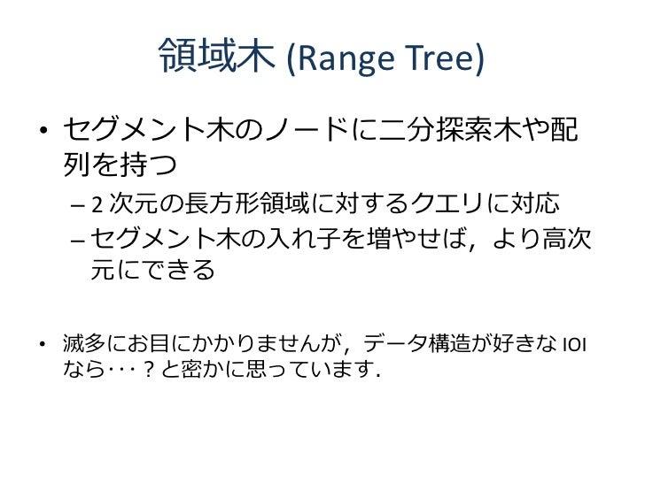 領域木 (Range Tree) • セグメント木のノードに二分探索木や配   列を持つ  – 2 次元の長方形領域に対するクエリに対応  – セグメント木の入れ子を増やせば,より高次    元にできる  • 滅多にお目にかかりませんが,データ...