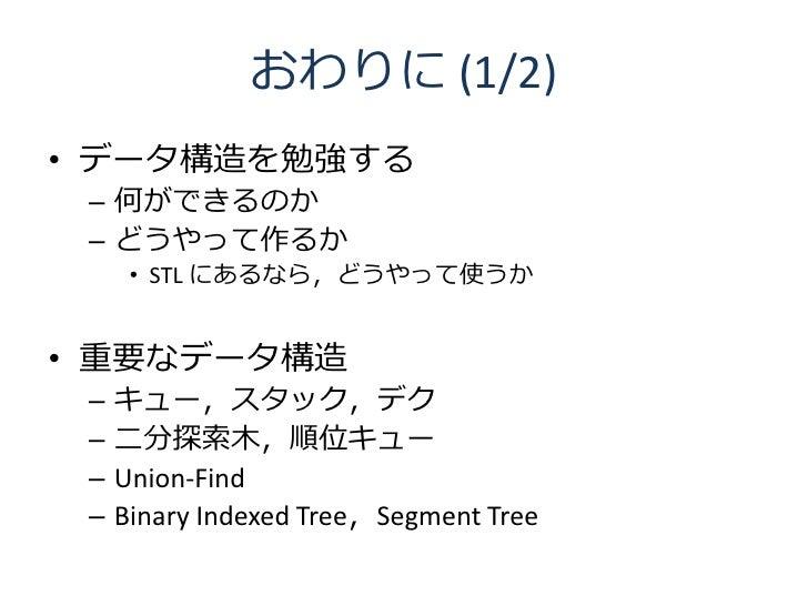 おわりに (1/2) • データ構造を勉強する  – 何ができるのか  – どうやって作るか       • STL にあるなら,どうやって使うか   • 重要なデータ構造  –   キュー,スタック,デク  –   二分探索木,順位キュー  ...