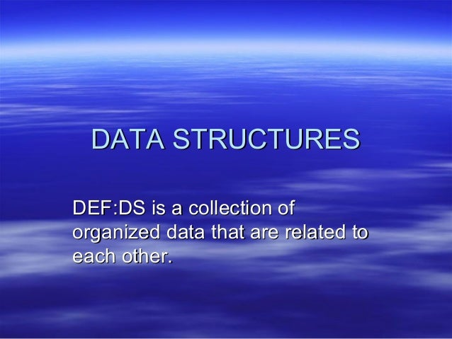 DATA STRUCTURESDEF:DS is a collection oforganized data that are related toeach other.