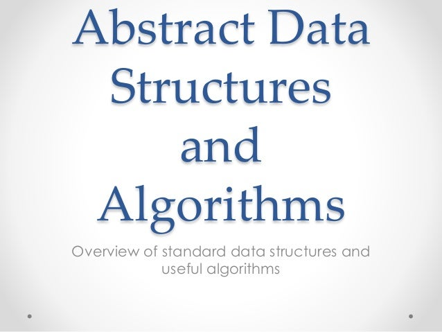 Abstract Data Structures and Algorithms Overview of standard data structures and useful algorithms