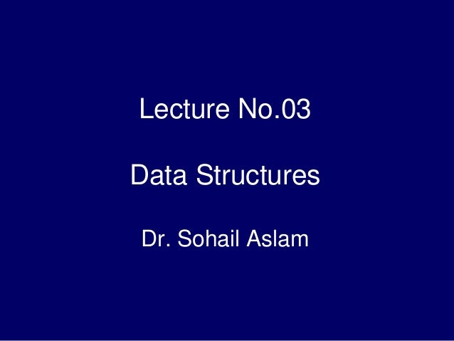 Lecture No.03 Data Structures Dr. Sohail Aslam