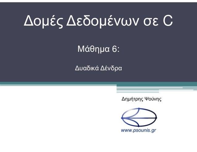 ∆οµές ∆εδοµένων σε C Μάθηµα 6: ∆υαδικά ∆ένδρα ∆ηµήτρης Ψούνης