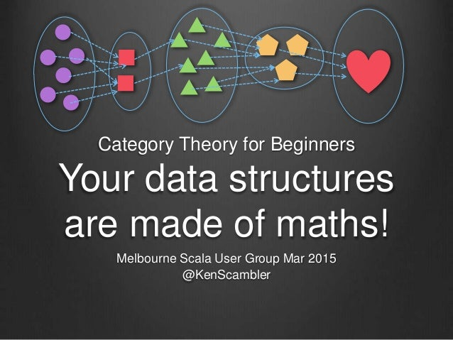 Category Theory for Beginners Your data structures are made of maths! Melbourne Scala User Group Mar 2015 @KenScambler