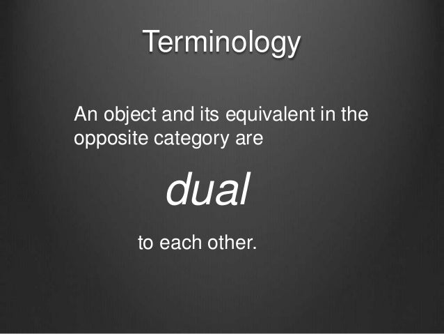 Terminology dual An object and its equivalent in the opposite category are to each other.