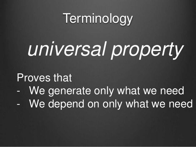 Terminology universal property Proves that - We generate only what we need - We depend on only what we need