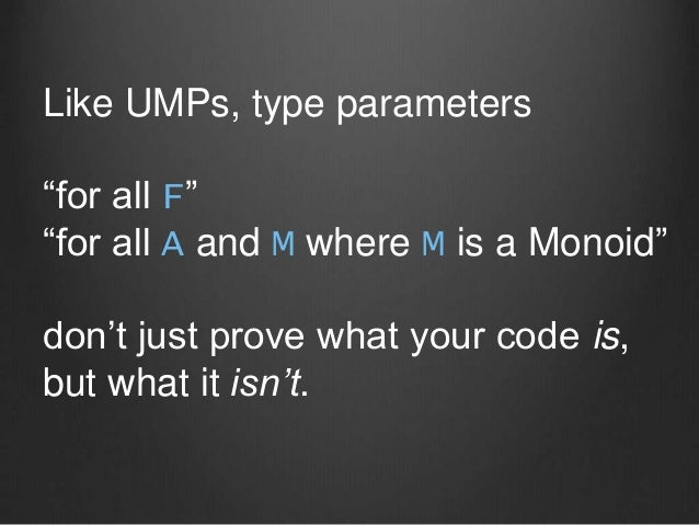 """Like UMPs, type parameters """"for all F"""" """"for all A and M where M is a Monoid"""" don't just prove what your code is, but what ..."""