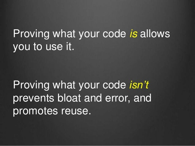 Proving what your code isn't prevents bloat and error, and promotes reuse. Proving what your code is allows you to use it.