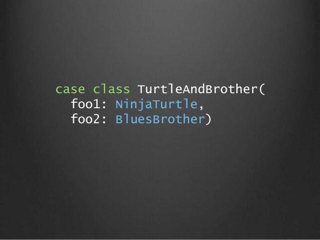 case class TurtleAndBrother( foo1: NinjaTurtle, foo2: BluesBrother)